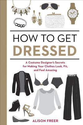 How to Get Dressed: A Costume Designer's Secrets for Making Your Clothes Look, Fit, and Feel Amazing - Freer, Alison