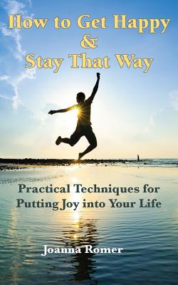 How to Get Happy and Stay That Way: Practical Techniques for Putting Joy Into Your Life - Romer, Joanna
