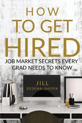 How to Get Hired: Job Market Secrets Every Grad Needs to Know - DeSena-Shook, Jill