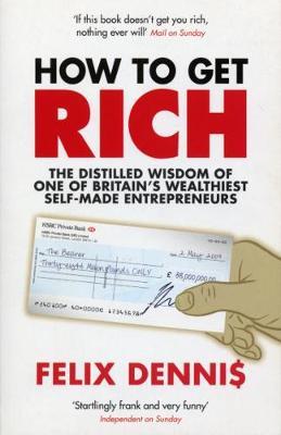 How to Get Rich. Felix Dennis - Dennis, Felix
