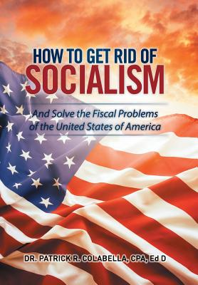 How to Get Rid of Socialism: And Solve the Fiscal Problems of the United States of America - Colabella, Cpa Ed D, Dr.