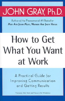 How to Get What You Want at Work: A Practical Guide for Improving Communication and Getting Results - Gray, John, Ph.D.