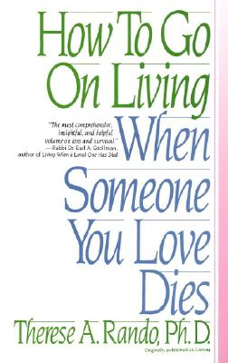 How to Go on Living When Someone You Love Dies - Rando, Therese A, PhD