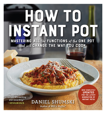How to Instant Pot: Mastering All the Functions of the One Pot That Will Change the Way You Cook - Shumski, Daniel