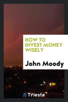 How to Invest Money Wisely - Moody, John