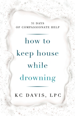 How to Keep House While Drowning: 31 days of compassionate help - Davis, Kc