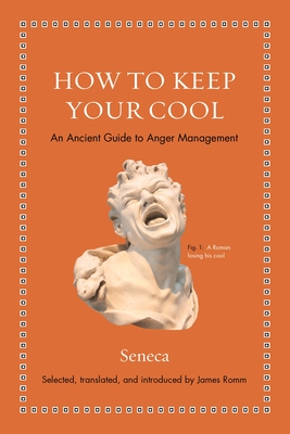 How to Keep Your Cool: An Ancient Guide to Anger Management - Seneca, and Romm, James S (Introduction by)