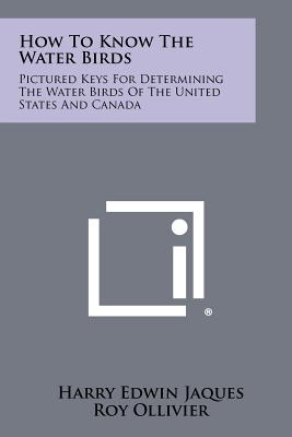 How to Know the Water Birds: Pictured Keys for Determining the Water Birds of the United States and Canada - Jaques, Harry Edwin, and Ollivier, Roy