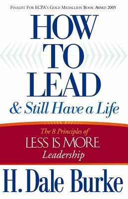 How to Lead and Still Have a Life: The 8 Principles of Less Is More Leadership - Burke, H Dale