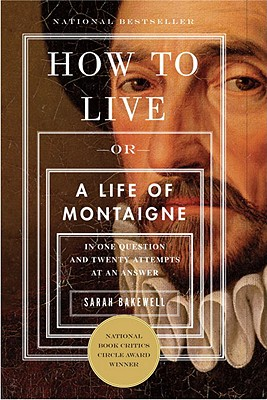 How to Live: Or a Life of Montaigne in One Question and Twenty Attempts at an Answer - Bakewell, Sarah