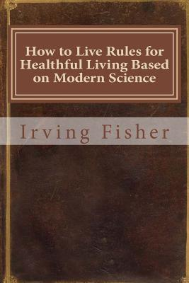 How to Live Rules for Healthful Living Based on Modern Science - Fisher, Irving