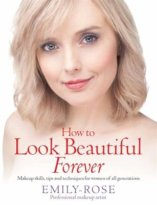 How to Look Beautiful Forever - Rose, Emily