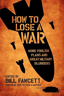 How to Lose a War: More Foolish Plans and Great Military Blunders - Fawcett, Bill