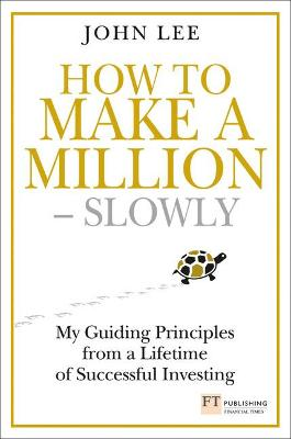How to Make a Million - Slowly: My guiding principles from a lifetime of successful investing - Lee, John