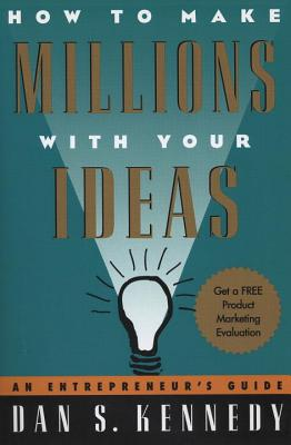 How to Make Millions with Your Ideas: An Entrepreneur's Guide - Kennedy, Dan S