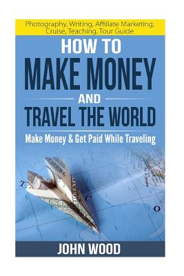 How to Make Money and Travel the World: Make Money & Get Paid While Traveling - Wood, John