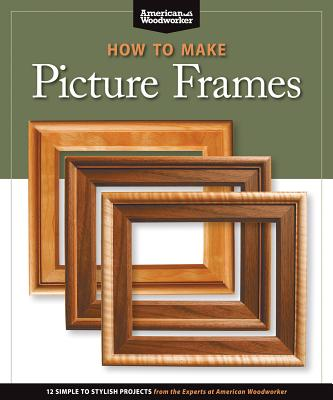 How to Make Picture Frames (Best of Aw): 12 Simple to Stylish Projects from the Experts at American Woodworker (American Woodworker) - Editors of American Woodworker