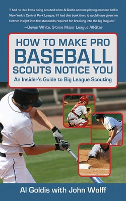 How to Make Pro Baseball Scouts Notice You: An Insider's Guide to Big League Scouting - Goldis, Al, and Wolff, John