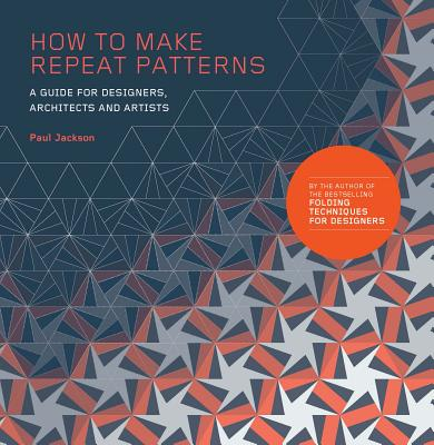 How to Make Repeat Patterns: A Guide for Designers, Architects and Artists - Jackson, Paul