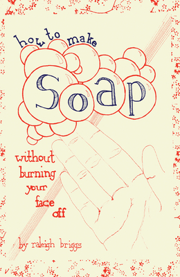 How to Make Soap: Without Burning Your Face Off - Briggs, Raleigh