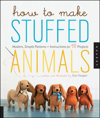 How to Make Stuffed Animals: Modern, Simple Patterns and Instructions for 18 Projects - Keegan, Sian, and Korff, Jennifer (Photographer)