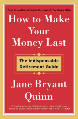 How to Make Your Money Last: The Indispensable Retirement Guide - Quinn, Jane Bryant