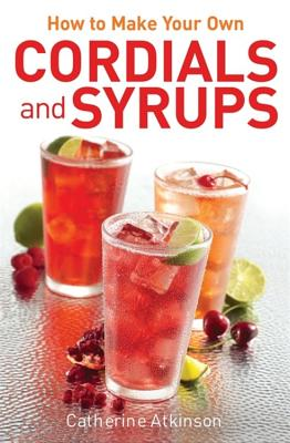 How to Make Your Own Cordials And Syrups - Atkinson, Catherine