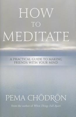 How to Meditate: A Practical Guide to Making Friends with Your Mind - Chodron, Pema