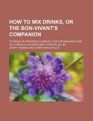 How to Mix Drinks, or the Bon-Vivant's Companion; To Which Is Appended a Manual for the Manufacture of Cordials, Liquors, Fancy Syrups, &C.,&C - Thomas, Jerry, Dr.