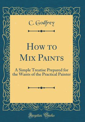 How to Mix Paints: A Simple Treatise Prepared for the Wants of the Practical Painter (Classic Reprint) - Godfrey, C