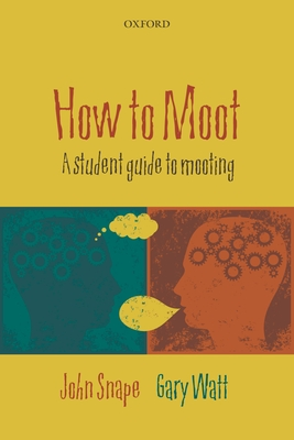 How to Moot: A Student Guide to Mooting - Snape, John, and Watt, Gary