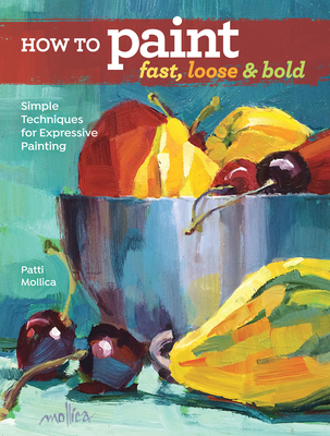 How to Paint Fast, Loose and Bold: Simple Techniques for Expressive Painting - Mollica, Patti