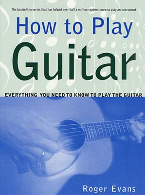 How to Play Guitar: Everything You Need to Know to Play the Guitar - Evans, Roger, MRC