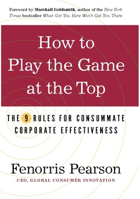 How to Play the Game at the Top: The 9 Rules for Consummate Corporate Effectiveness - Pearson, Fenorris