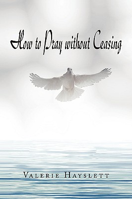 How to Pray Without Ceasing - Hayslett, Valerie