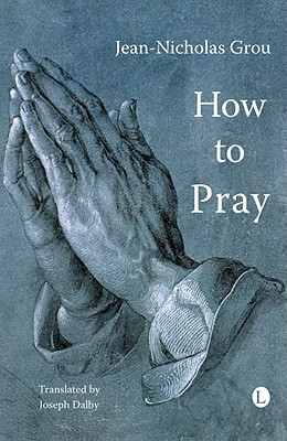How to Pray - Grou, Jean-Nicholas, and Dalby, Joseph (Translated by)