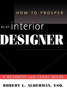 How to Prosper as an Interior Designer: A Business and Legal Guide - Alderman, Robert L