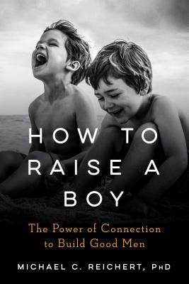 How to Raise a Boy: The Power of Connection to Build Good Men - Reichert, Michael C