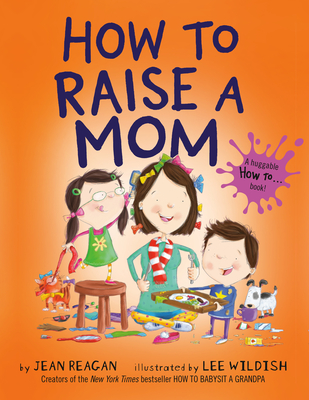 How to Raise a Mom - Reagan, Jean, and Wildish, Lee