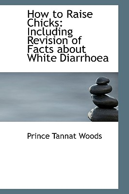 How to Raise Chicks: Including Revision of Facts about White Diarrhoea - Woods, Prince Tannat