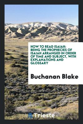 How to Read Isaiah: Being the Prophecies of Isaiah Arranged in Order of Time and Subject, with Explanations and Glossary - Blake, Buchanan