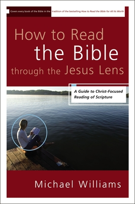 How to Read the Bible Through the Jesus Lens: A Guide to Christ-Focused Reading of Scripture - Williams, Michael