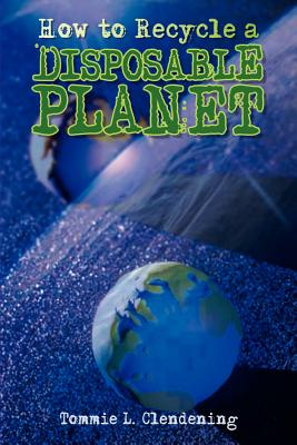 How to Recycle a Disposable Planet - Clendening, Tommie L