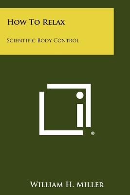 How to Relax: Scientific Body Control - Miller, William H, Jr.