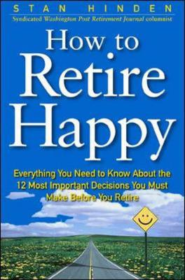 How to Retire Happy: Everything You Need to Know about the 12 Most Important Decisions You Must Make Before You Retire - Hinden, Stan