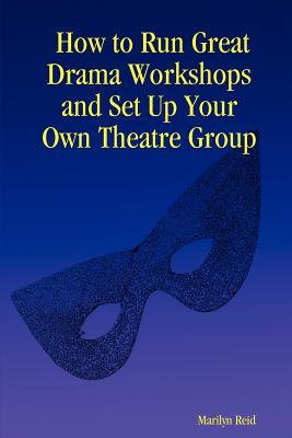 How to Run Great Drama Workshops and Set Up Your Own Theatre Group - Reid, Marilyn