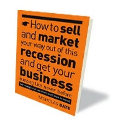 How to Sell and Market Your Way Out of This Recession and Get Your Business Buzzing Like Never Before (even Though Your Customers Don't Want to Know!) - Bate, Nicholas