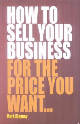How to Sell Your Business for the Price You Want... - Blaney, Mark
