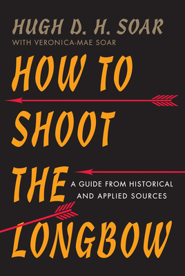 How to Shoot the Longbow: A Guide from Historical and Applied Sources - Soar, Hugh D H