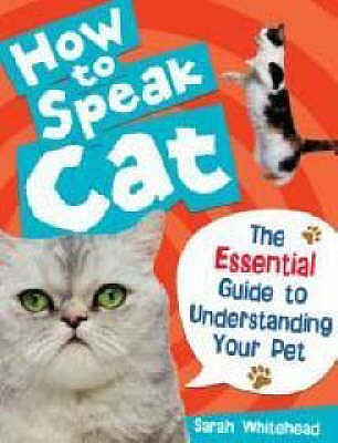 How to Speak Cat!: The Essential Guide to Understanding Your Pet - Whitehead, Sarah